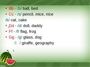 Bb - /b/ ball, bed Cc - /s/ pencil, mice, nice /k/ cat, cake Dd - /d/ doll, d