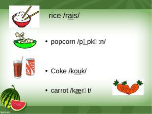 rice /rais/ popcorn /pɒpkǝ:n/ Coke /kouk/ carrot /kærǝt/