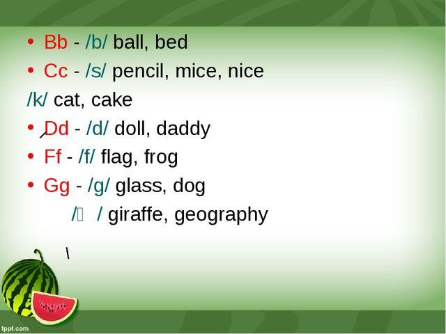 Bb - /b/ ball, bed Cc - /s/ pencil, mice, nice /k/ cat, cake Dd - /d/ doll, d...