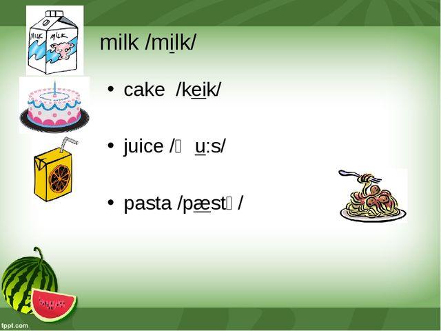 milk /milk/ cake /keik/ juice /ʤu:s/ pasta /pæstǝ/
