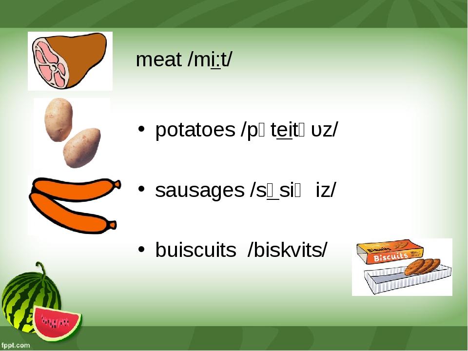 meat /mi:t/ potatoes /pǝteitǝυz/ sausages /sɒsiʤiz/ buiscuits /biskvits/