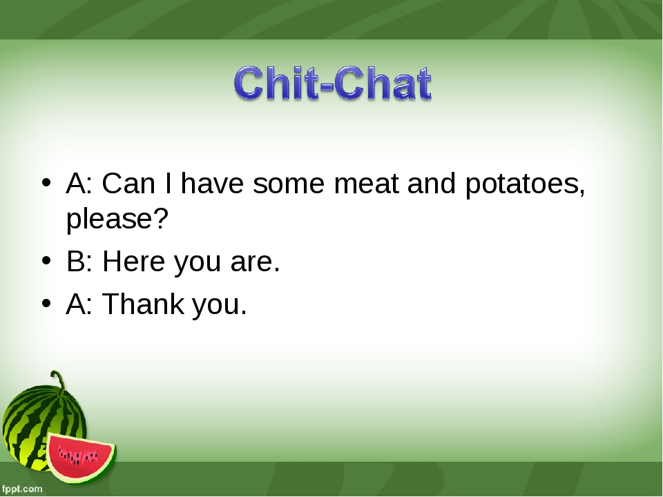 A: Can I have some meat and potatoes, please? B: Here you are. A: Thank you.