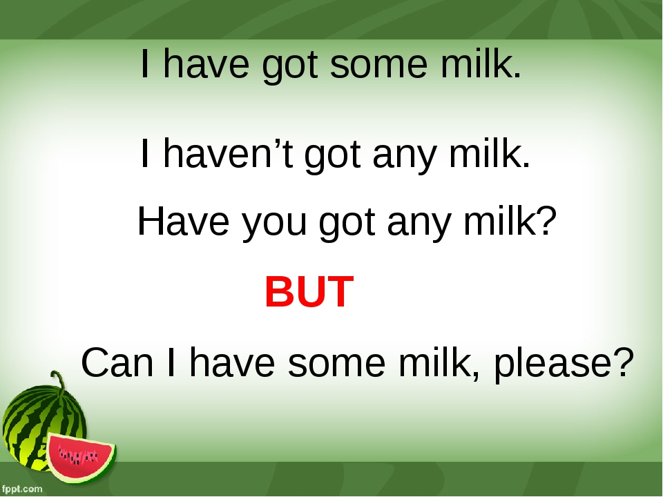 I have got some milk. I haven't got any milk. Have you got any milk? BUT Can...