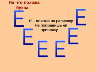 На что похожа буква Е – похожа на расческу Не поправишь ей прическу