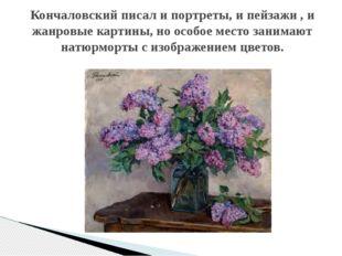 Кончаловский писал и портреты, и пейзажи , и жанровые картины, но особое мест
