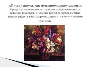 «Я пишу цветы, как музыкант играет гаммы». Среди цветов и пионы, и гладиолусы