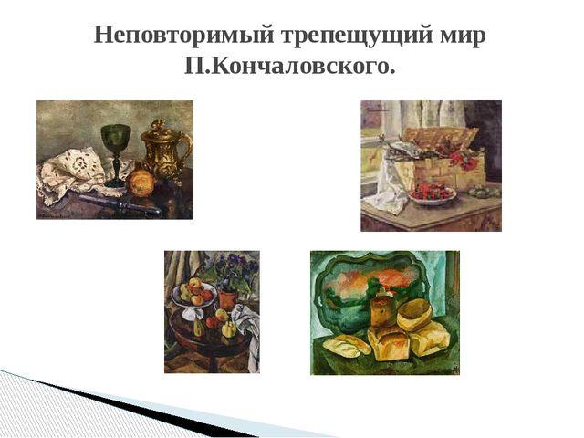 Неповторимый трепещущий мир П.Кончаловского.
