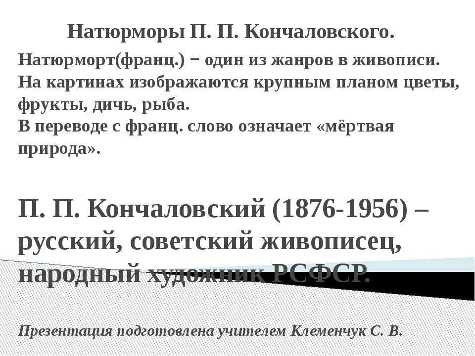Натюрморы П. П. Кончаловского. Натюрморт(франц.) − один из жанров в живописи....