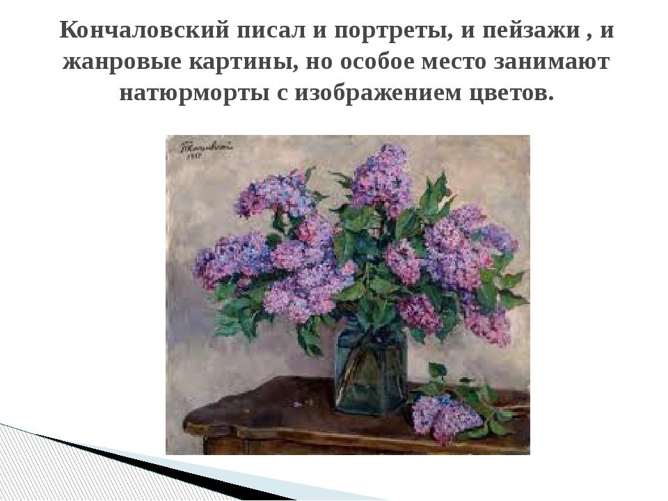 Кончаловский писал и портреты, и пейзажи , и жанровые картины, но особое мест...