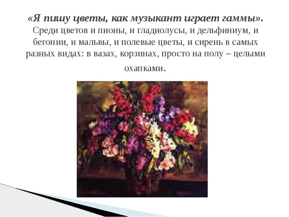«Я пишу цветы, как музыкант играет гаммы». Среди цветов и пионы, и гладиолусы...