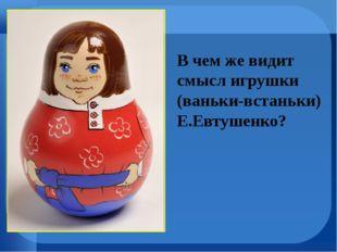 В чем же видит смысл игрушки (ваньки-встаньки) Е.Евтушенко?