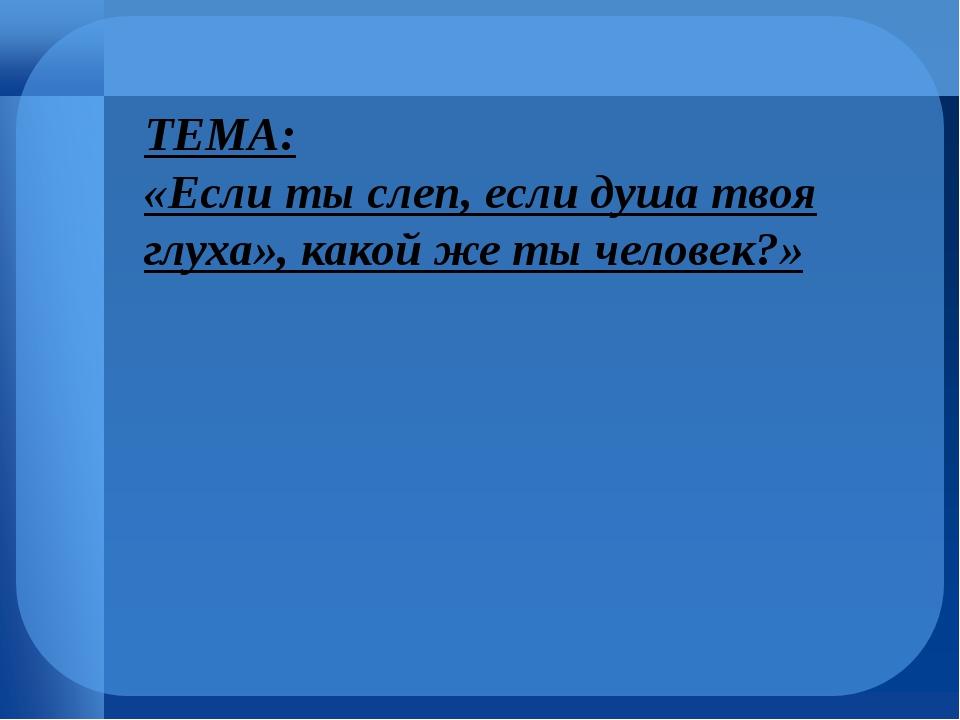 ТЕМА: «Если ты слеп, если душа твоя глуха», какой же ты человек?»