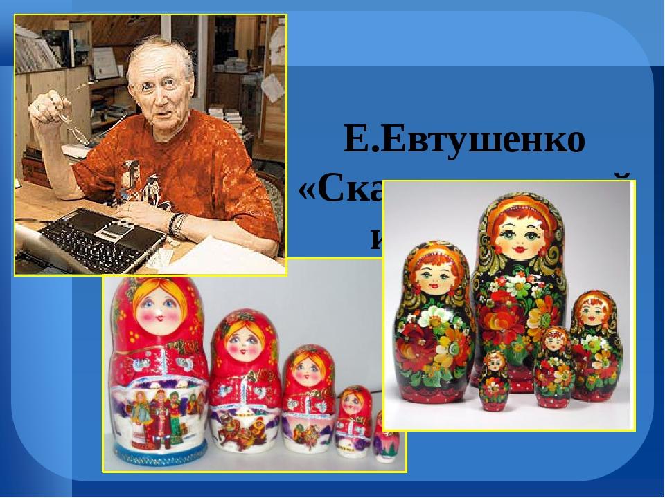 Е.Евтушенко «Сказка о русской игрушке»