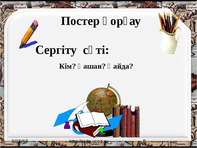 Постер қорғау Сергіту сәті: http://aida.ucoz.ru Кім? Қашан? Қайда?