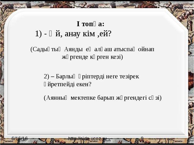 http://aida.ucoz.ru І топқа: 1) - Әй, анау кім ,ей? (Садықтың Аянды ең алға...