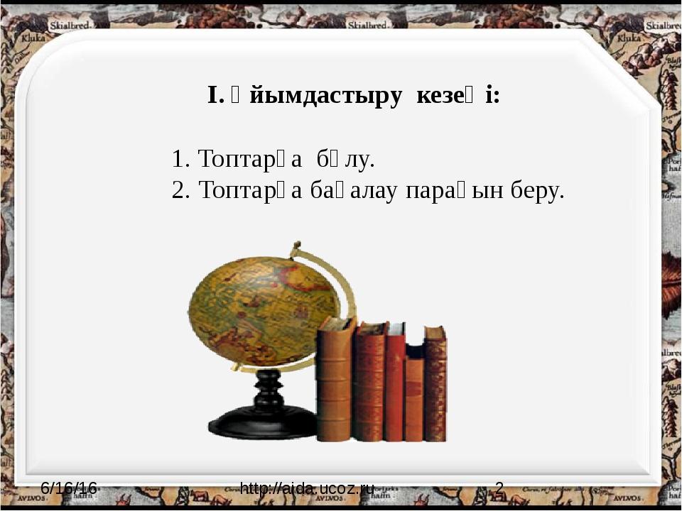 http://aida.ucoz.ru І. Ұйымдастыру кезеңі: 1. Топтарға бөлу. 2. Топтарға бағ...
