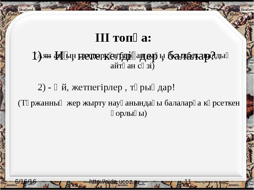 ІІІ топқа: 1) – Иә, неге келдіңдер , балалар? http://aida.ucoz.ru (Аян аяғы...