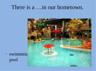 There is a …in our hometown. swimming pool