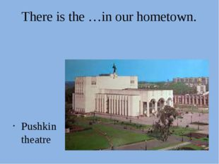 There is the …in our hometown. Pushkin theatre