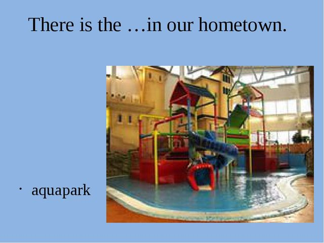 There is the …in our hometown. aquapark