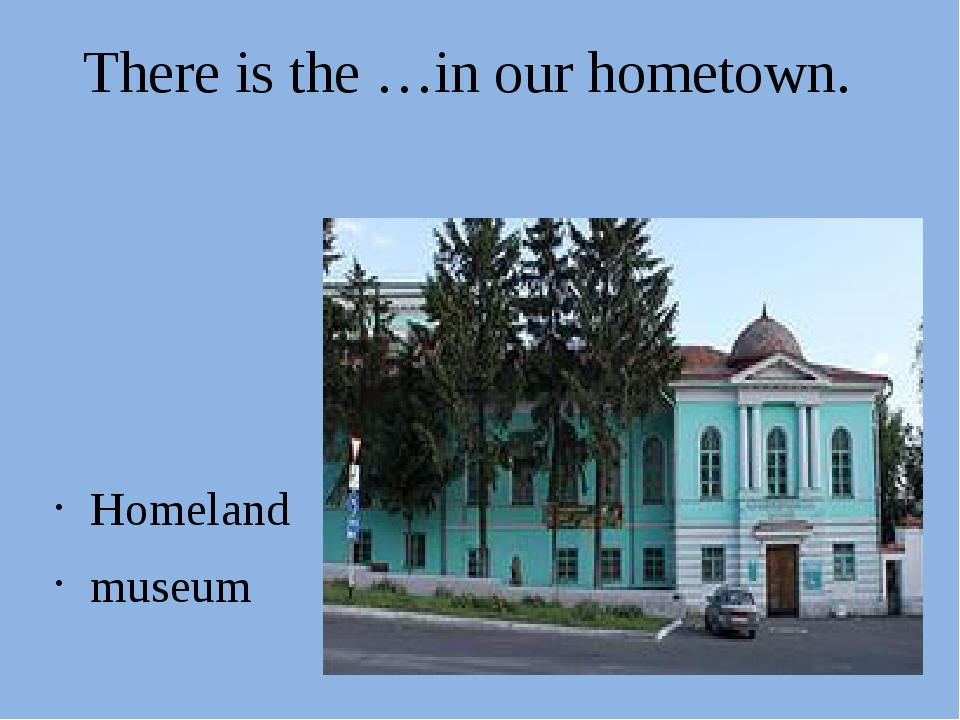 There is the …in our hometown. Homeland museum