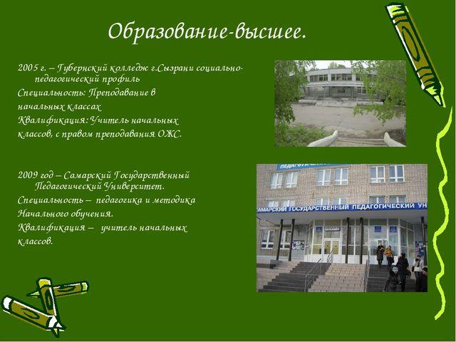 Образование-высшее. 2005 г. – Губернский колледж г.Сызрани социально-педагоги...