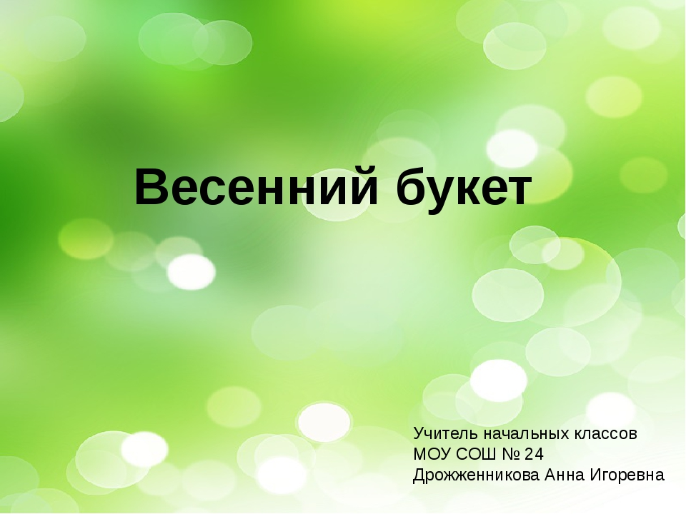 Весенний букет Учитель начальных классов МОУ СОШ № 24 Дрожженникова Анна Иго...