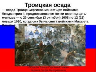 — осада Троице-Сергиева монастыря войсками Лжедмитрия II, продолжавшаяся поч