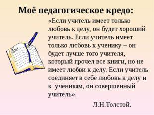 Моё педагогическое кредо: «Если учитель имеет только любовь к делу, он будет