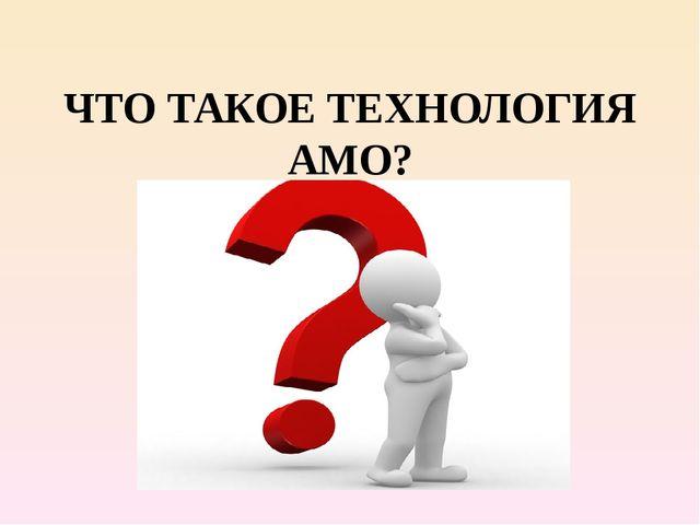 ЧТО ТАКОЕ ТЕХНОЛОГИЯ АМО?