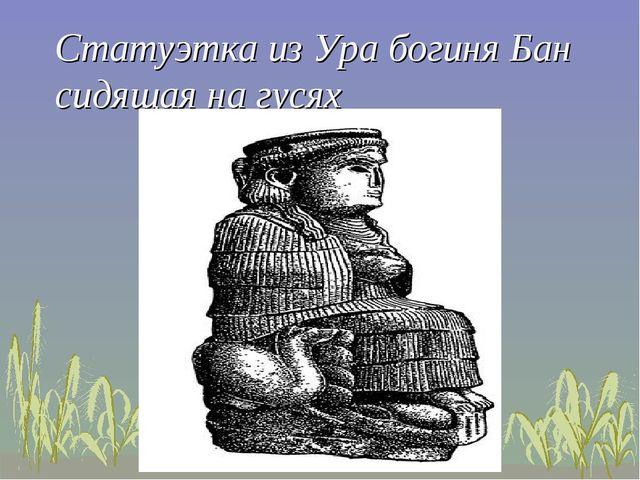 Статуэтка из Ура богиня Бан сидящая на гусях