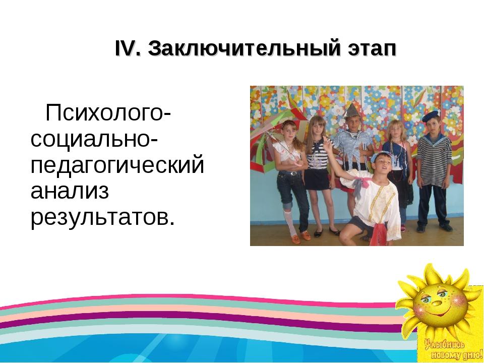 IV.Заключительный этап Психолого-социально-педагогический анализ результатов.