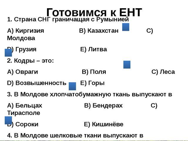 Готовимся к ЕНТ 1. Страна СНГ граничащая с Румынией А) Киргизия В) Казахстан...