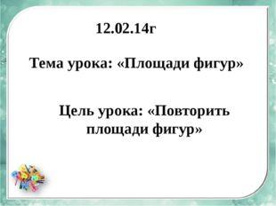 12.02.14г Тема урока: «Площади фигур» Цель урока: «Повторить площади фигур»