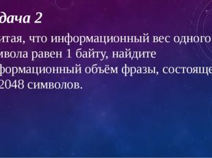 Задача 2 Считая, что информационный вес одного символа равен 1 байту, найдите