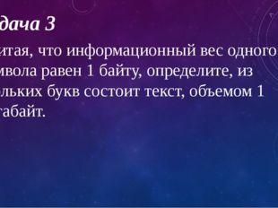 Задача 3 Считая, что информационный вес одного символа равен 1 байту, определ