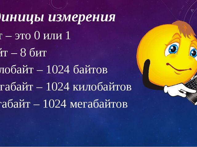 Единицы измерения Бит – это 0 или 1 Байт – 8 бит Килобайт – 1024 байтов Мегаб...