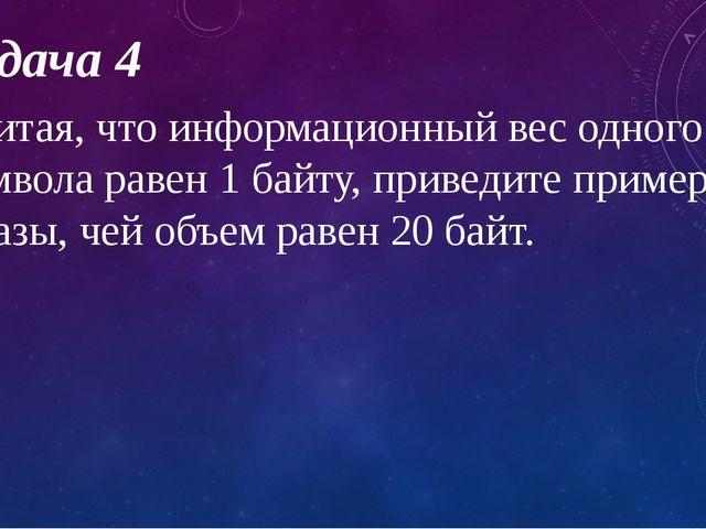 Задача 4 Считая, что информационный вес одного символа равен 1 байту, приведи...