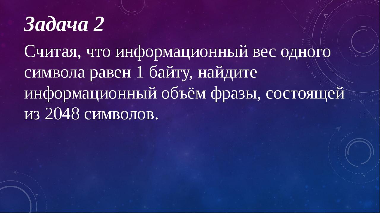 Задача 2 Считая, что информационный вес одного символа равен 1 байту, найдите...