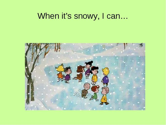 When it's snowy, I can…