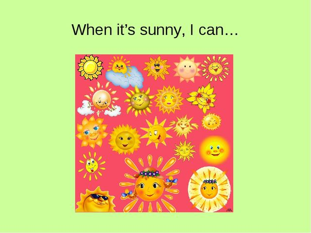 When it's sunny, I can…