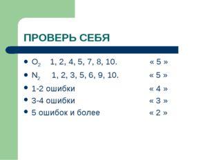 ПРОВЕРЬ СЕБЯ O2 1, 2, 4, 5, 7, 8, 10. « 5 » N2 1, 2, 3, 5, 6, 9, 10. « 5 » 1-
