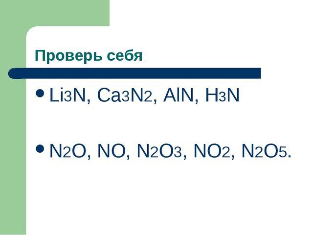 Проверь себя Li3N, Ca3N2, AlN, H3N N2O, NO, N2O3, NO2, N2O5.
