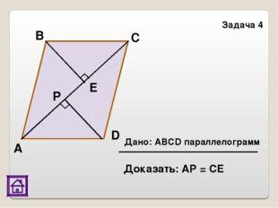 Задача 4 Е А В C D Р Дано: АВСD параллелограмм Доказать: АР = СЕ