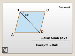 D А Задача 6 55° С В Дано: ABCD ромб