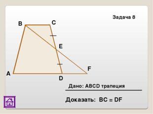 Доказать: ВС = DF Задача 8 E F D С В А Дано: АВСD трапеция