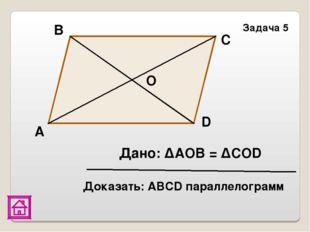 D Доказать: АВСD параллелограмм Задача 5 Дано: ΔАОВ = ΔСОD С В А О