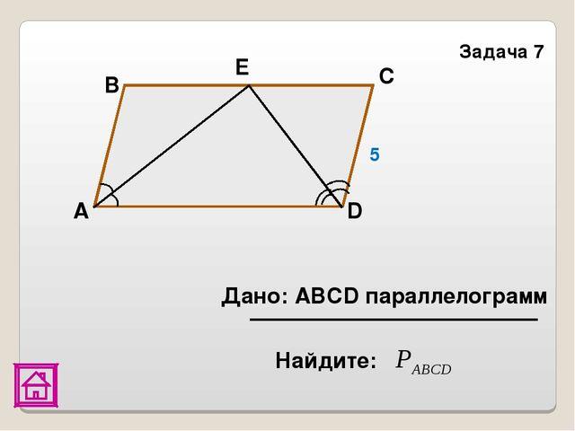Задача 7 Дано: АВСD параллелограмм D С Е В А 5