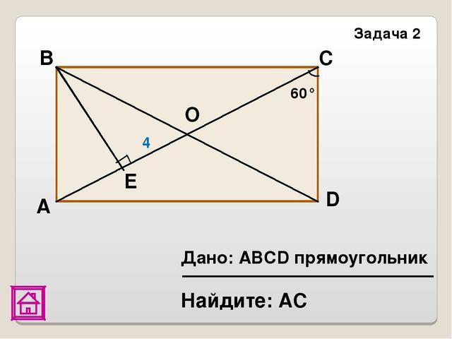 А В Найдите: АС Задача 2 60° С О D Е 4 Дано: АВСD прямоугольник
