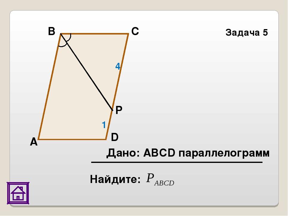 Найдите: Задача 5 Р D С В А 4 1 Дано: АВСD параллелограмм